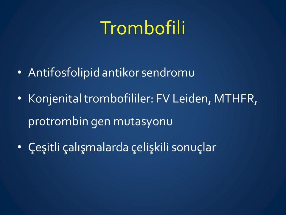 Trombofili Antifosfolipid antikor sendromu Konjenital trombofililer: FV Leiden, MTHFR, protrombin gen mutasyonu Çeşitli çalışmalarda çelişkili sonuçla