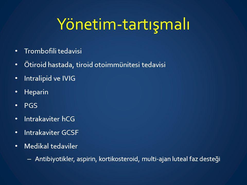 Yönetim-tartışmalı Trombofili tedavisi Ötiroid hastada, tiroid otoimmünitesi tedavisi Intralipid ve IVIG Heparin PGS Intrakaviter hCG Intrakaviter GCS