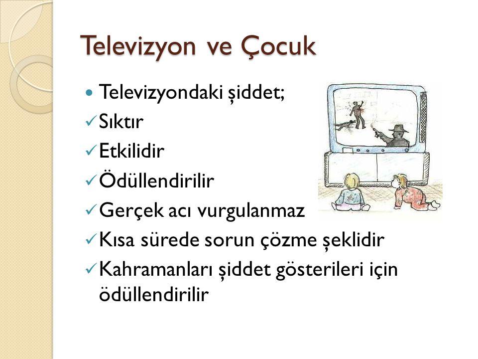 Televizyon ve Çocuk Televizyondaki şiddet; Sıktır Etkilidir Ödüllendirilir Gerçek acı vurgulanmaz Kısa sürede sorun çözme şeklidir Kahramanları şiddet