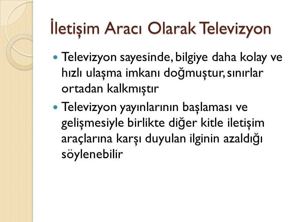 İ letişim Aracı Olarak Televizyon Televizyon sayesinde, bilgiye daha kolay ve hızlı ulaşma imkanı do ğ muştur, sınırlar ortadan kalkmıştır Televizyon