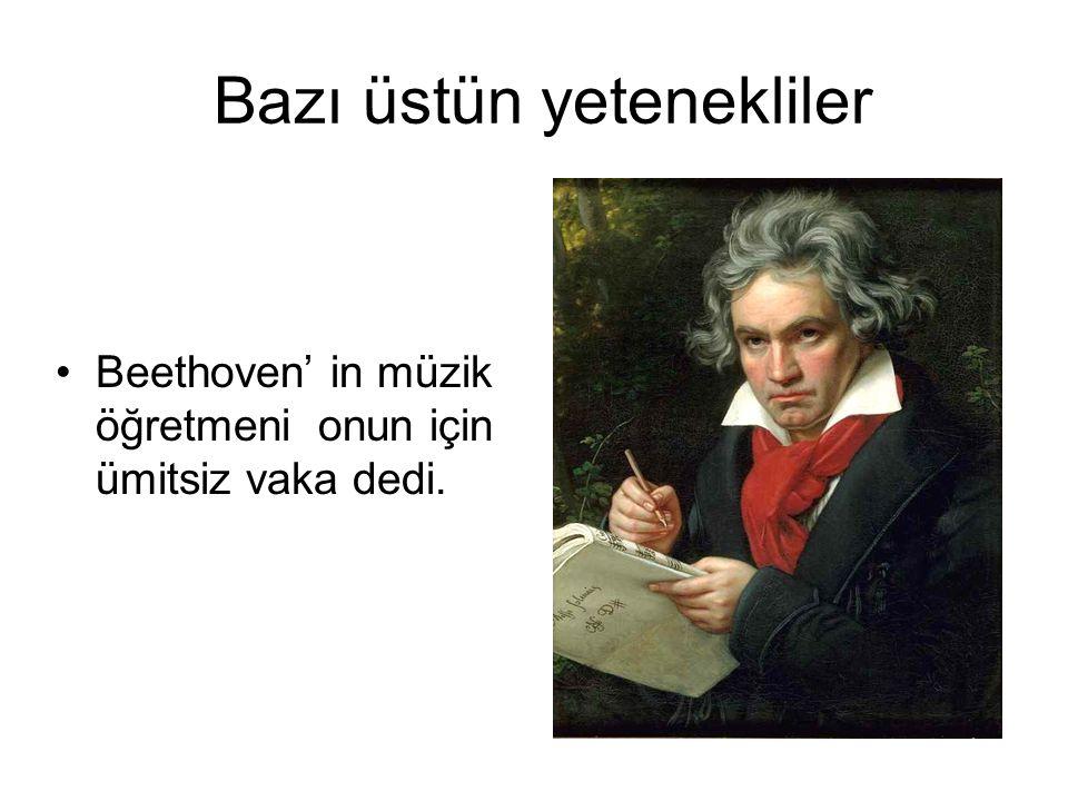 Bazı üstün yetenekliler Beethoven' in müzik öğretmeni onun için ümitsiz vaka dedi.