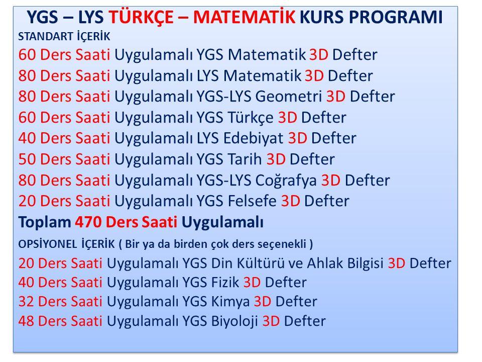 YGS – LYS MATEMATİK – FEN KURS PROGRAMI STANDART İÇERİK 60 Ders Saati Uygulamalı YGS Matematik 3D Defter 80 Ders Saati Uygulamalı LYS Matematik 3D Defter 80 Ders Saati Uygulamalı YGS-LYS Geometri 3D Defter 80 Ders Saati Uygulamalı YGS-LYS Fizik 3D Defter 80 Ders Saati Uygulamalı YGS-LYS Kimya 3D Defter 80 Ders Saati Uygulamalı YGS-LYS Biyoloji 3D Defter Toplam 460 Ders Saati Uygulamalı OPSİYONEL İÇERİK ( Bir ya da birden çok ders seçenekli ) 60 Ders Uygulamalı YGS Türkçe 3D Defter 50 Ders Uygulamalı YGS Tarih 3D Defter 50 Ders Uygulamalı YGS Coğrafya 3D Defter 20 Ders Uygulamalı YGS Din Kültürü ve Ahlak Bilgisi 3D Defter YGS – LYS MATEMATİK – FEN KURS PROGRAMI STANDART İÇERİK 60 Ders Saati Uygulamalı YGS Matematik 3D Defter 80 Ders Saati Uygulamalı LYS Matematik 3D Defter 80 Ders Saati Uygulamalı YGS-LYS Geometri 3D Defter 80 Ders Saati Uygulamalı YGS-LYS Fizik 3D Defter 80 Ders Saati Uygulamalı YGS-LYS Kimya 3D Defter 80 Ders Saati Uygulamalı YGS-LYS Biyoloji 3D Defter Toplam 460 Ders Saati Uygulamalı OPSİYONEL İÇERİK ( Bir ya da birden çok ders seçenekli ) 60 Ders Uygulamalı YGS Türkçe 3D Defter 50 Ders Uygulamalı YGS Tarih 3D Defter 50 Ders Uygulamalı YGS Coğrafya 3D Defter 20 Ders Uygulamalı YGS Din Kültürü ve Ahlak Bilgisi 3D Defter