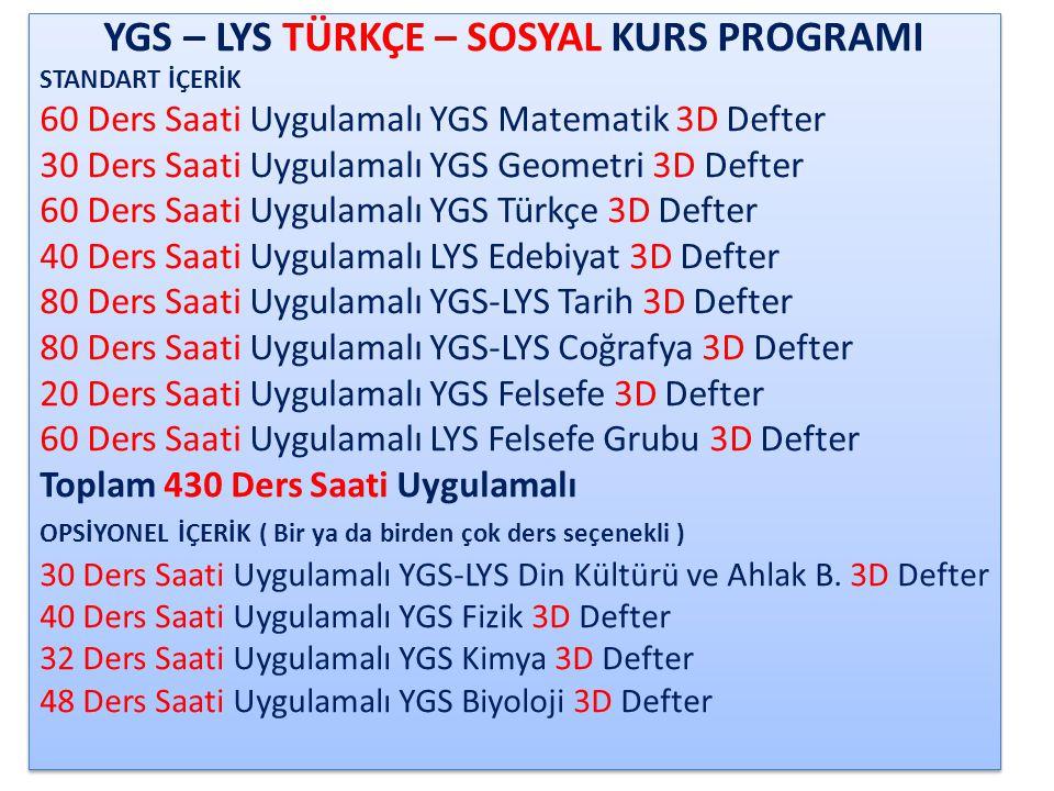 YGS – LYS TÜRKÇE – MATEMATİK KURS PROGRAMI STANDART İÇERİK 60 Ders Saati Uygulamalı YGS Matematik 3D Defter 80 Ders Saati Uygulamalı LYS Matematik 3D Defter 80 Ders Saati Uygulamalı YGS-LYS Geometri 3D Defter 60 Ders Saati Uygulamalı YGS Türkçe 3D Defter 40 Ders Saati Uygulamalı LYS Edebiyat 3D Defter 50 Ders Saati Uygulamalı YGS Tarih 3D Defter 80 Ders Saati Uygulamalı YGS-LYS Coğrafya 3D Defter 20 Ders Saati Uygulamalı YGS Felsefe 3D Defter Toplam 470 Ders Saati Uygulamalı OPSİYONEL İÇERİK ( Bir ya da birden çok ders seçenekli ) 20 Ders Saati Uygulamalı YGS Din Kültürü ve Ahlak Bilgisi 3D Defter 40 Ders Saati Uygulamalı YGS Fizik 3D Defter 32 Ders Saati Uygulamalı YGS Kimya 3D Defter 48 Ders Saati Uygulamalı YGS Biyoloji 3D Defter YGS – LYS TÜRKÇE – MATEMATİK KURS PROGRAMI STANDART İÇERİK 60 Ders Saati Uygulamalı YGS Matematik 3D Defter 80 Ders Saati Uygulamalı LYS Matematik 3D Defter 80 Ders Saati Uygulamalı YGS-LYS Geometri 3D Defter 60 Ders Saati Uygulamalı YGS Türkçe 3D Defter 40 Ders Saati Uygulamalı LYS Edebiyat 3D Defter 50 Ders Saati Uygulamalı YGS Tarih 3D Defter 80 Ders Saati Uygulamalı YGS-LYS Coğrafya 3D Defter 20 Ders Saati Uygulamalı YGS Felsefe 3D Defter Toplam 470 Ders Saati Uygulamalı OPSİYONEL İÇERİK ( Bir ya da birden çok ders seçenekli ) 20 Ders Saati Uygulamalı YGS Din Kültürü ve Ahlak Bilgisi 3D Defter 40 Ders Saati Uygulamalı YGS Fizik 3D Defter 32 Ders Saati Uygulamalı YGS Kimya 3D Defter 48 Ders Saati Uygulamalı YGS Biyoloji 3D Defter