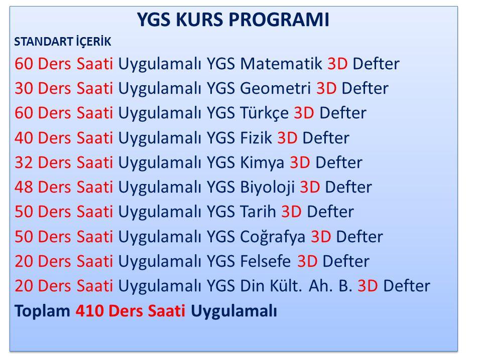 YGS – LYS TÜRKÇE – SOSYAL KURS PROGRAMI STANDART İÇERİK 60 Ders Saati Uygulamalı YGS Matematik 3D Defter 30 Ders Saati Uygulamalı YGS Geometri 3D Defter 60 Ders Saati Uygulamalı YGS Türkçe 3D Defter 40 Ders Saati Uygulamalı LYS Edebiyat 3D Defter 80 Ders Saati Uygulamalı YGS-LYS Tarih 3D Defter 80 Ders Saati Uygulamalı YGS-LYS Coğrafya 3D Defter 20 Ders Saati Uygulamalı YGS Felsefe 3D Defter 60 Ders Saati Uygulamalı LYS Felsefe Grubu 3D Defter Toplam 430 Ders Saati Uygulamalı OPSİYONEL İÇERİK ( Bir ya da birden çok ders seçenekli ) 30 Ders Saati Uygulamalı YGS-LYS Din Kültürü ve Ahlak B.