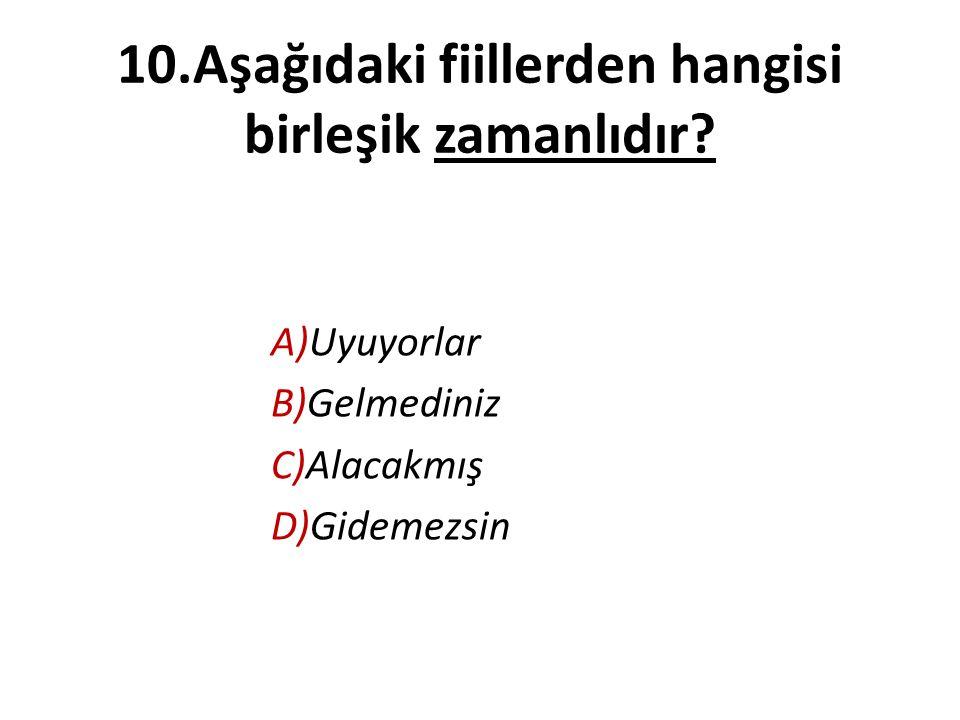 10.Aşağıdaki fiillerden hangisi birleşik zamanlıdır? A)Uyuyorlar B)Gelmediniz C)Alacakmış D)Gidemezsin