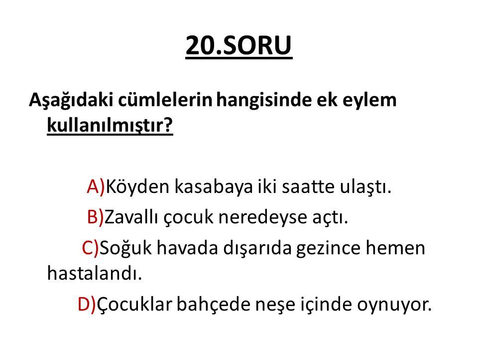 20.SORU Aşağıdaki cümlelerin hangisinde ek eylem kullanılmıştır? A)Köyden kasabaya iki saatte ulaştı. B)Zavallı çocuk neredeyse açtı. C)Soğuk havada d