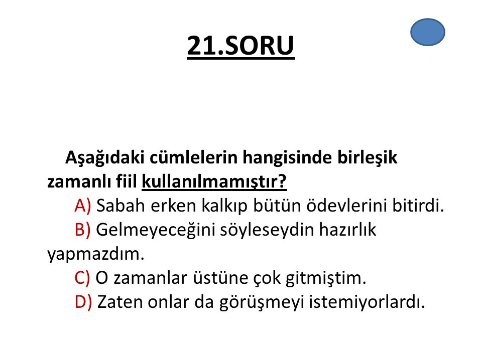 21.SORU Aşağıdaki cümlelerin hangisinde birleşik zamanlı fiil kullanılmamıştır? A) Sabah erken kalkıp bütün ödevlerini bitirdi. B) Gelmeyeceğini söyle