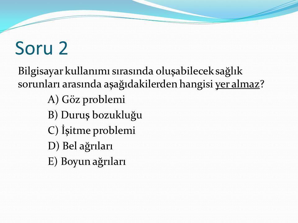 Soru 2 Bilgisayar kullanımı sırasında oluşabilecek sağlık sorunları arasında aşağıdakilerden hangisi yer almaz? A) Göz problemi B) Duruş bozukluğu C)