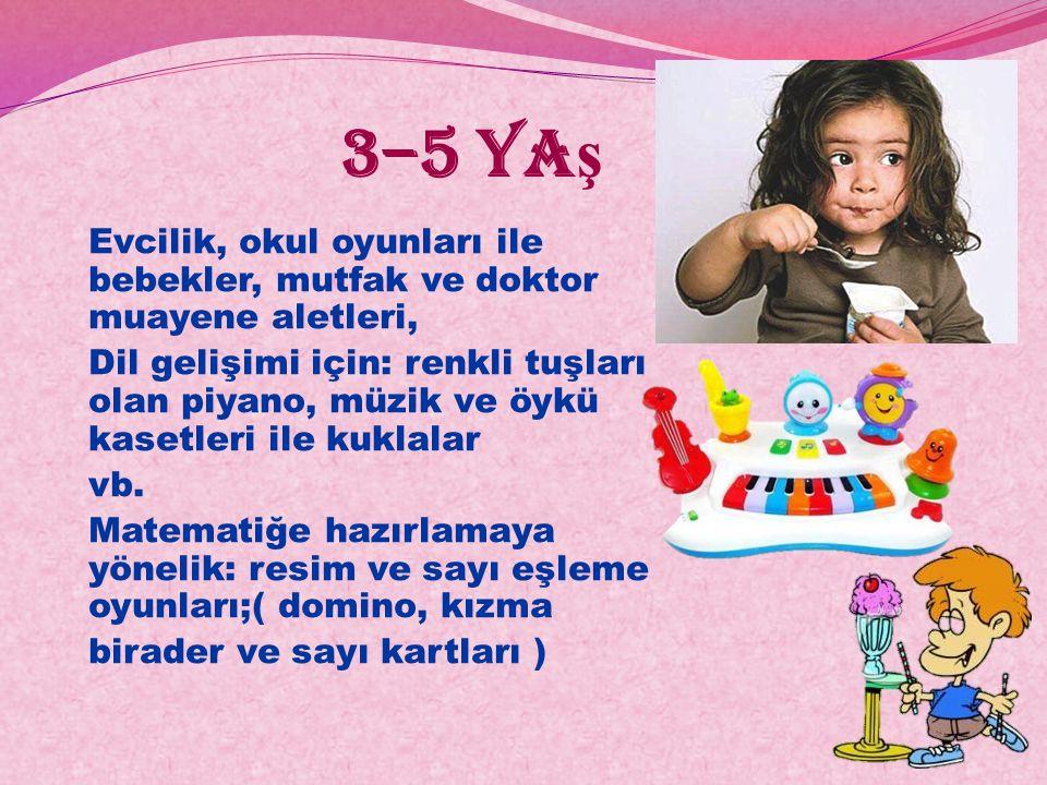 3–5 ya ş Evcilik, okul oyunları ile bebekler, mutfak ve doktor muayene aletleri, Dil gelişimi için: renkli tuşları olan piyano, müzik ve öykü kasetler