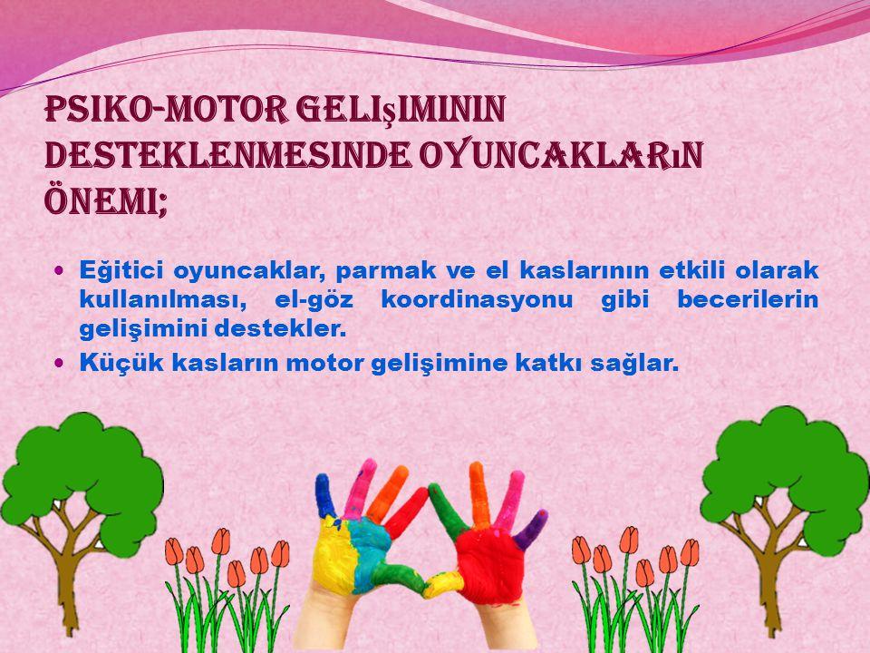Psiko-motor geli ş iminin desteklenmesinde oyuncaklar ı n önemi; Eğitici oyuncaklar, parmak ve el kaslarının etkili olarak kullanılması, el-göz koordi