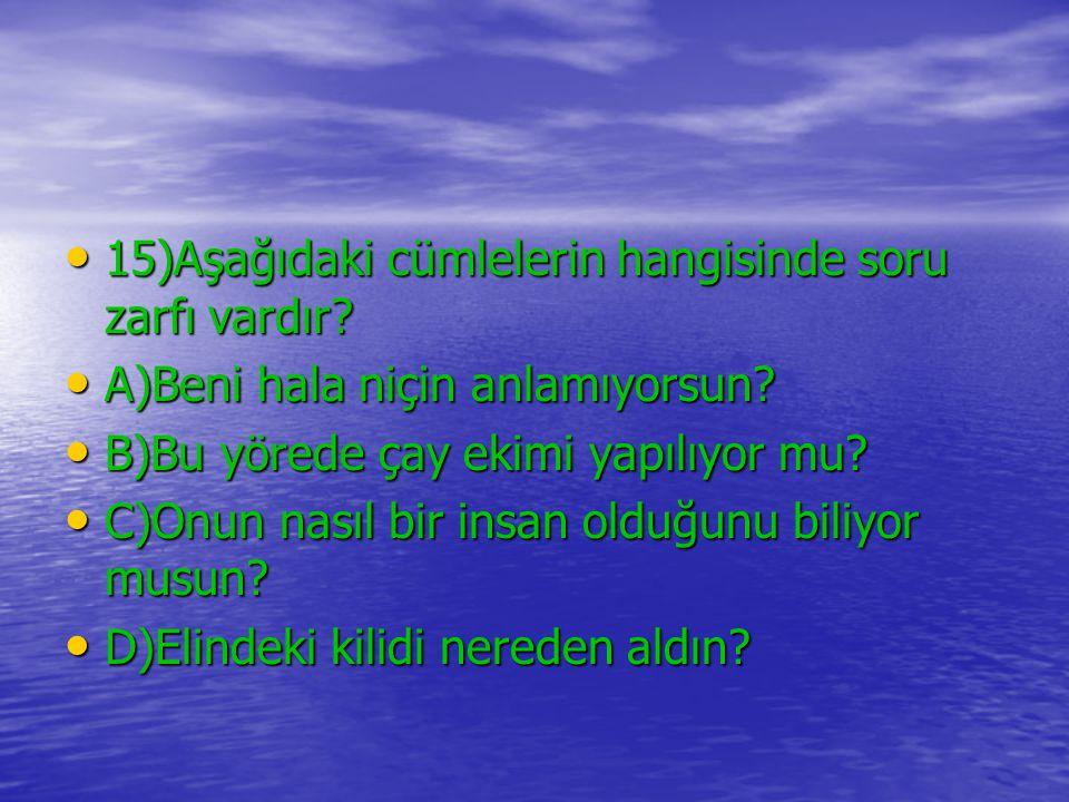 15)Aşağıdaki cümlelerin hangisinde soru zarfı vardır? 15)Aşağıdaki cümlelerin hangisinde soru zarfı vardır? A)Beni hala niçin anlamıyorsun? A)Beni hal
