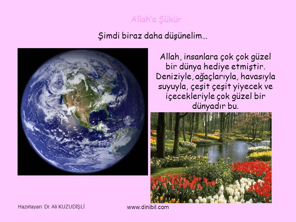Hazırlayan: Dr. Ali KUZUDİŞLİ www.dinibil.com Şimdi biraz daha düşünelim… Allah, insanlara çok çok güzel bir dünya hediye etmiştir. Deniziyle, ağaçlar