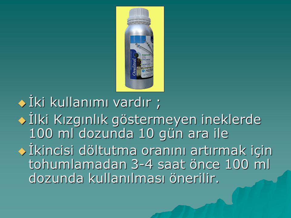  İki kullanımı vardır ;  İlki Kızgınlık göstermeyen ineklerde 100 ml dozunda 10 gün ara ile  İkincisi döltutma oranını artırmak için tohumlamadan 3