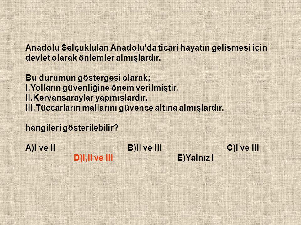 Anadolu Selçukluları Anadolu'da ticari hayatın gelişmesi için devlet olarak önlemler almışlardır. Bu durumun göstergesi olarak; I.Yolların güvenliğine