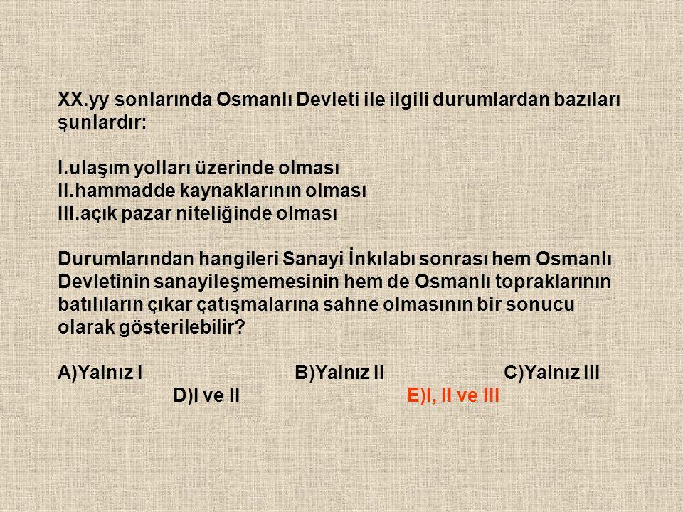 XX.yy sonlarında Osmanlı Devleti ile ilgili durumlardan bazıları şunlardır: I.ulaşım yolları üzerinde olması II.hammadde kaynaklarının olması III.açık