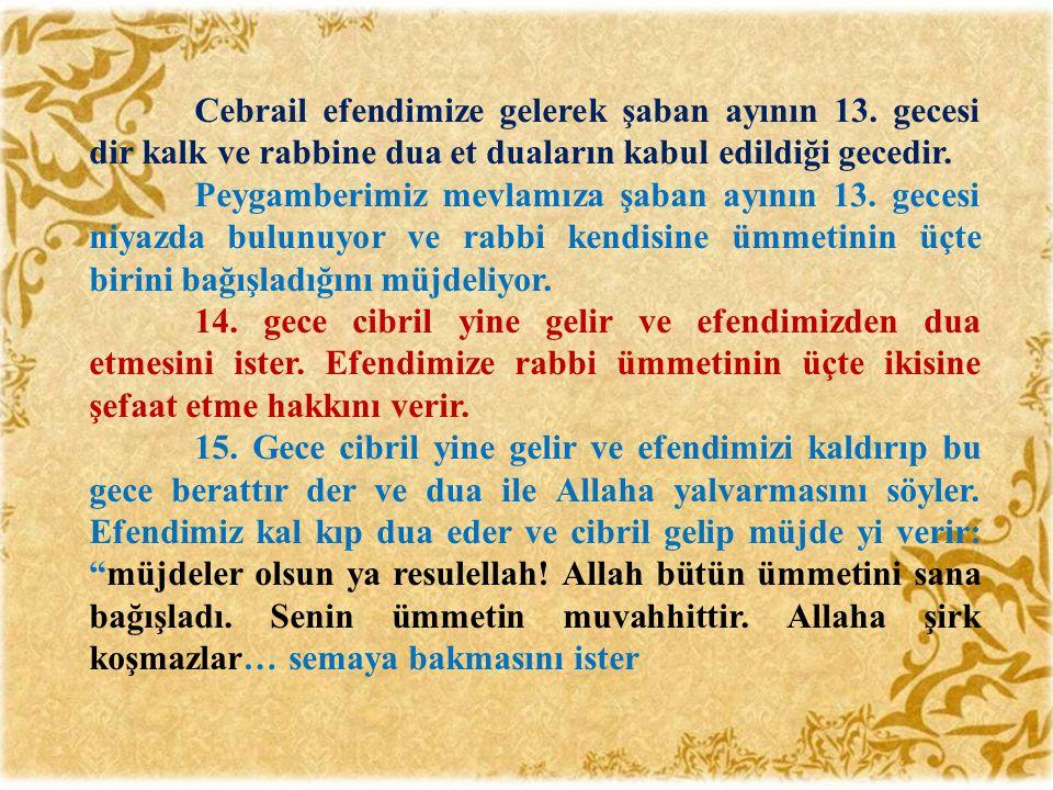 Cebrail efendimize gelerek şaban ayının 13. gecesi dir kalk ve rabbine dua et duaların kabul edildiği gecedir. Peygamberimiz mevlamıza şaban ayının 13