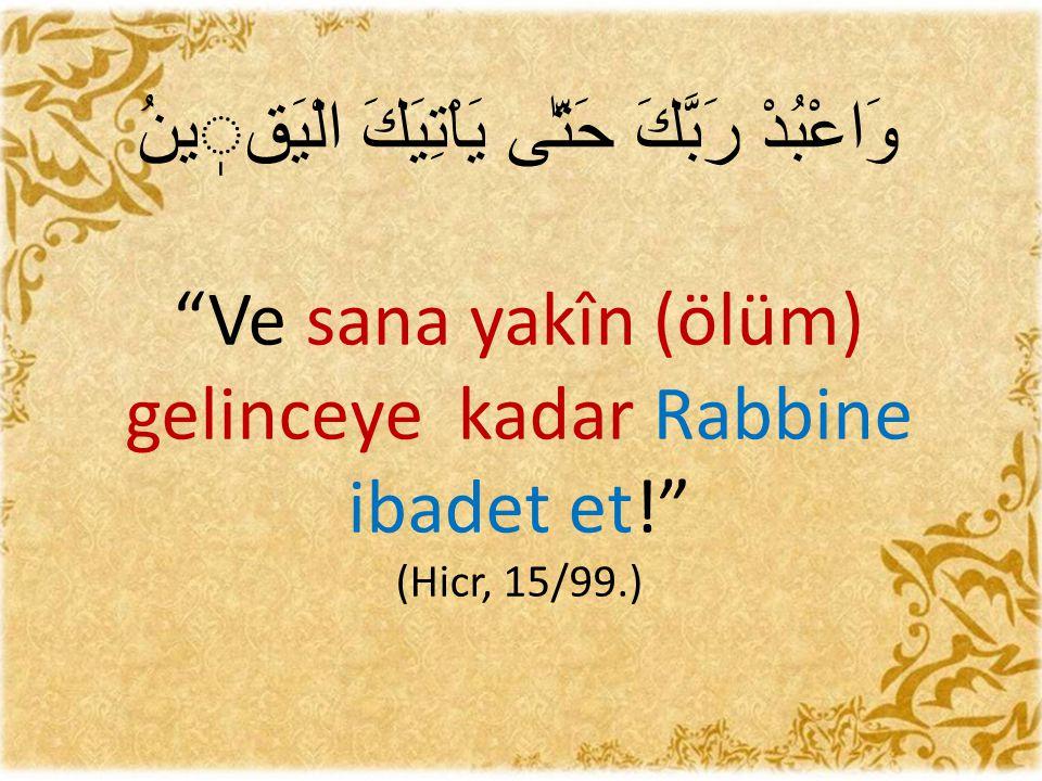 """وَاعْبُدْ رَبَّكَ حَتّٰى يَاْتِيَكَ الْيَقينُ """"Ve sana yakîn (ölüm) gelinceye kadar Rabbine ibadet et!"""" (Hicr, 15/99.)"""