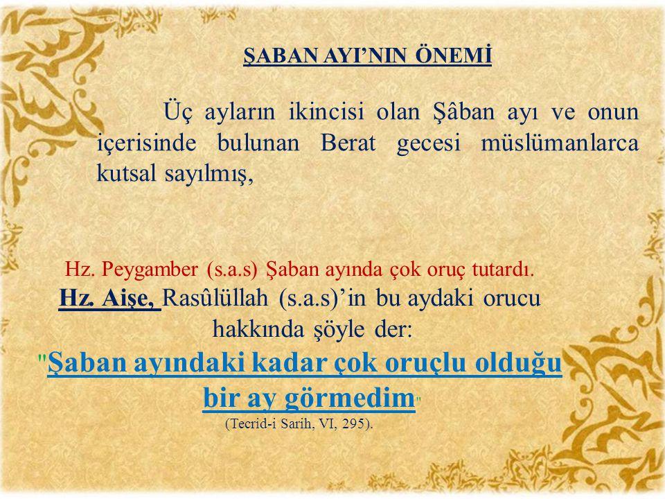 Hz. Peygamber (s.a.s) Şaban ayında çok oruç tutardı. Hz. Aişe, Rasûlüllah (s.a.s)'in bu aydaki orucu hakkında şöyle der: