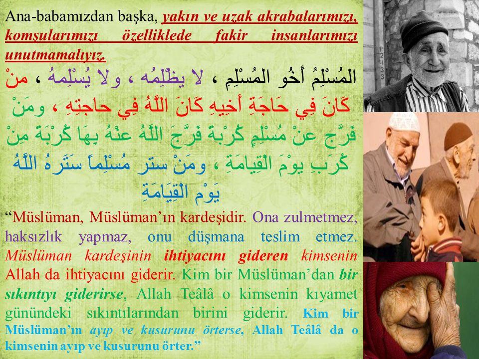 Ana-babamızdan başka, yakın ve uzak akrabalarımızı, komşularımızı özelliklede fakir insanlarımızı unutmamalıyız. المُسْلِمُ أَخُو المُسْلِمِ ، لا يظْل