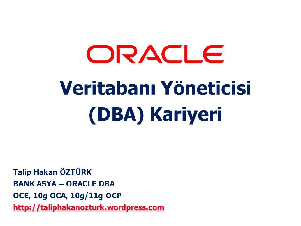 Veritabanı Yöneticisi (DBA) Kariyeri Talip Hakan ÖZTÜRK BANK ASYA – ORACLE DBA OCE, 10g OCA, 10g/11g OCP http://taliphakanozturk.wordpress.com http://
