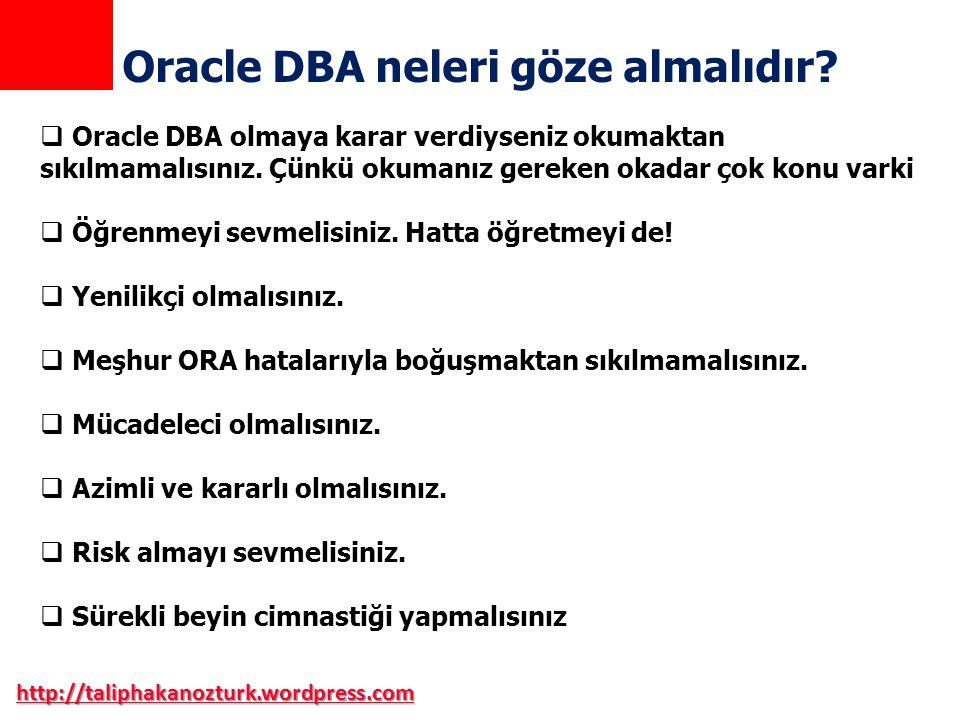 http://taliphakanozturk.wordpress.com Oracle DBA neleri göze almalıdır?  Oracle DBA olmaya karar verdiyseniz okumaktan sıkılmamalısınız. Çünkü okuman