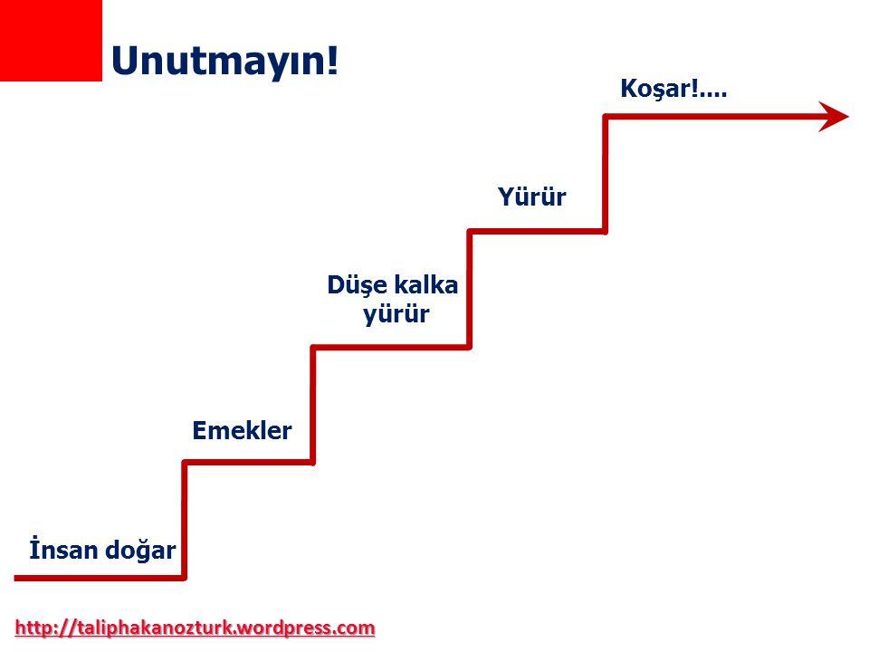 http://taliphakanozturk.wordpress.com Unutmayın! İnsan doğar Emekler Düşe kalka yürür Yürür Koşar!....