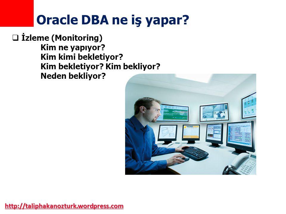 http://taliphakanozturk.wordpress.com Oracle DBA ne iş yapar?  İzleme (Monitoring) Kim ne yapıyor? Kim kimi bekletiyor? Kim bekletiyor? Kim bekliyor?