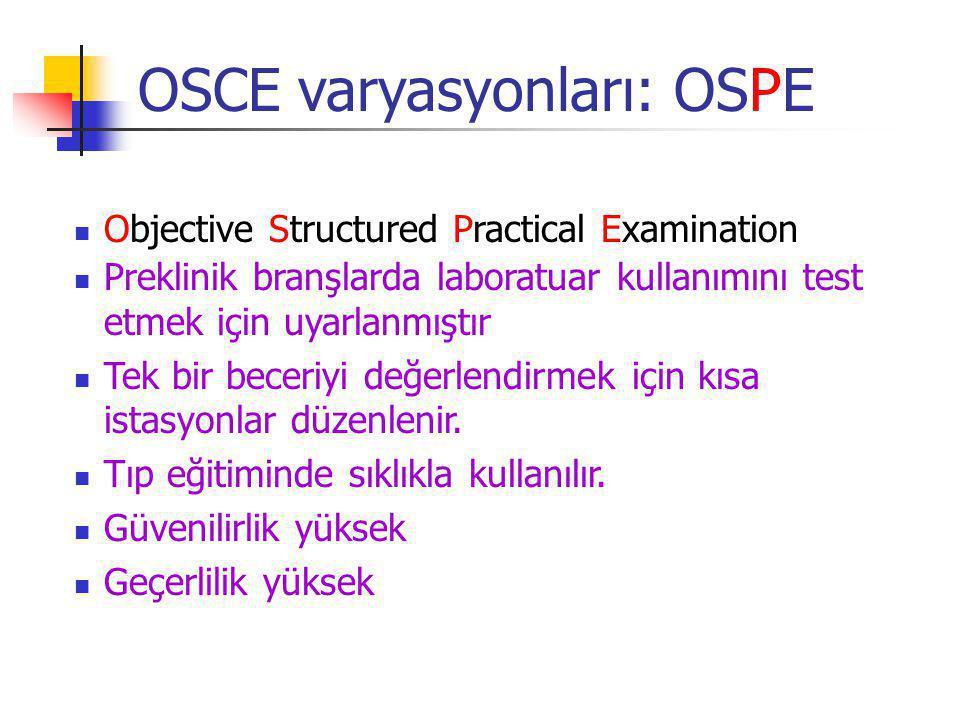OSCE varyasyonları: OSPE Objective Structured Practical Examination Preklinik branşlarda laboratuar kullanımını test etmek için uyarlanmıştır Tek bir beceriyi değerlendirmek için kısa istasyonlar düzenlenir.