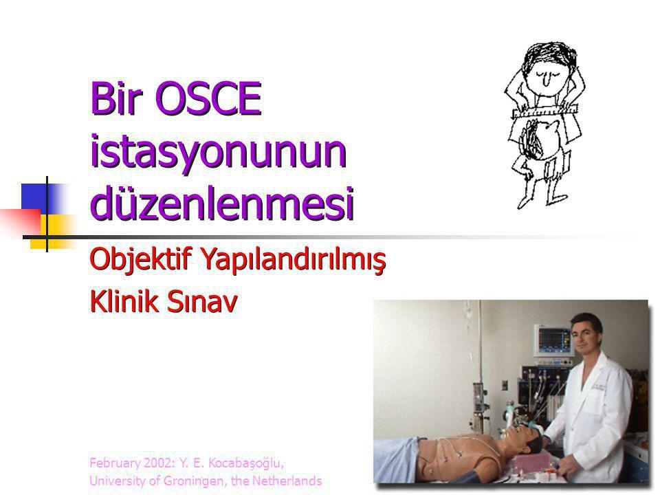 Bir OSCE istasyonunun düzenlenmesi Objektif Yapılandırılmış Klinik Sınav Objektif Yapılandırılmış Klinik Sınav February 2002: Y. E. Kocabaşoğlu, Unive