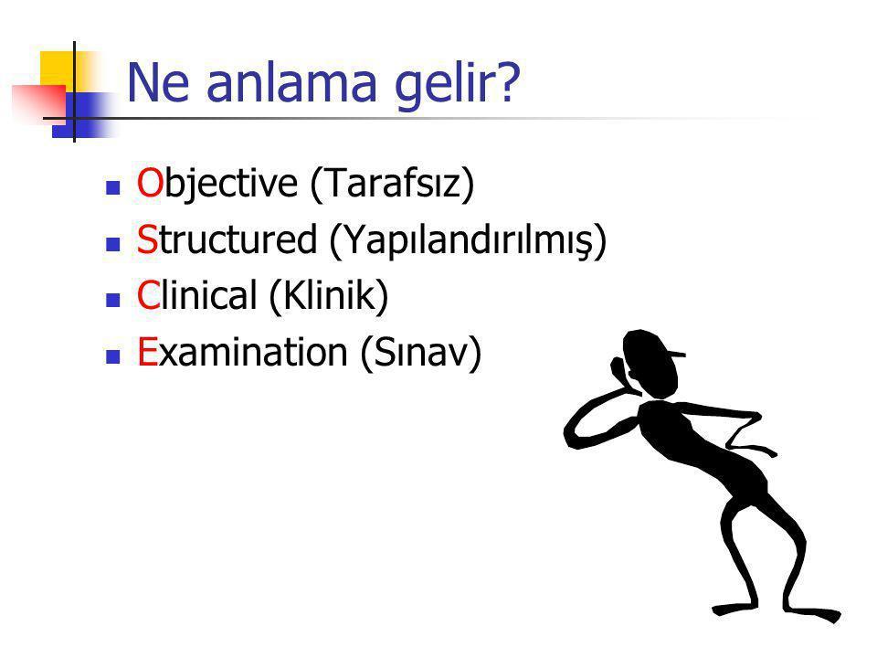 Ne anlama gelir? Objective (Tarafsız) Structured (Yapılandırılmış) Clinical (Klinik) Examination (Sınav)