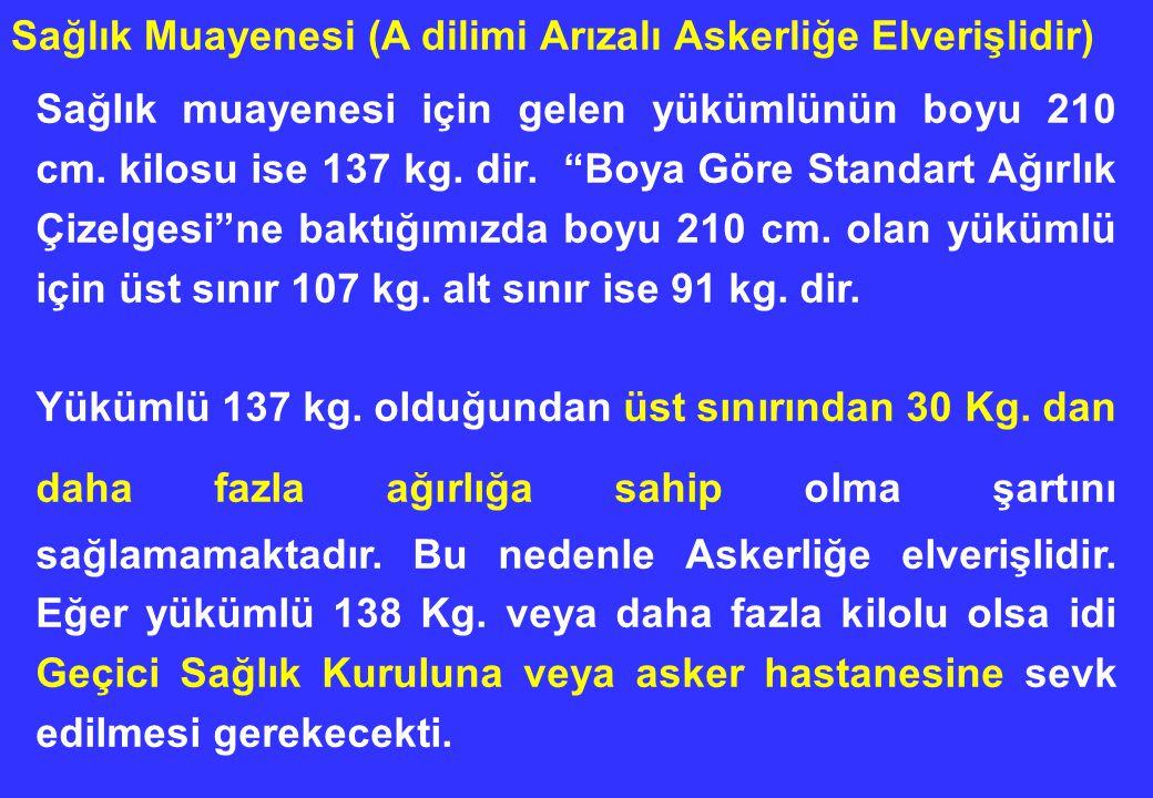 """Sağlık muayenesi için gelen yükümlünün boyu 210 cm. kilosu ise 137 kg. dir. """"Boya Göre Standart Ağırlık Çizelgesi""""ne baktığımızda boyu 210 cm. olan yü"""