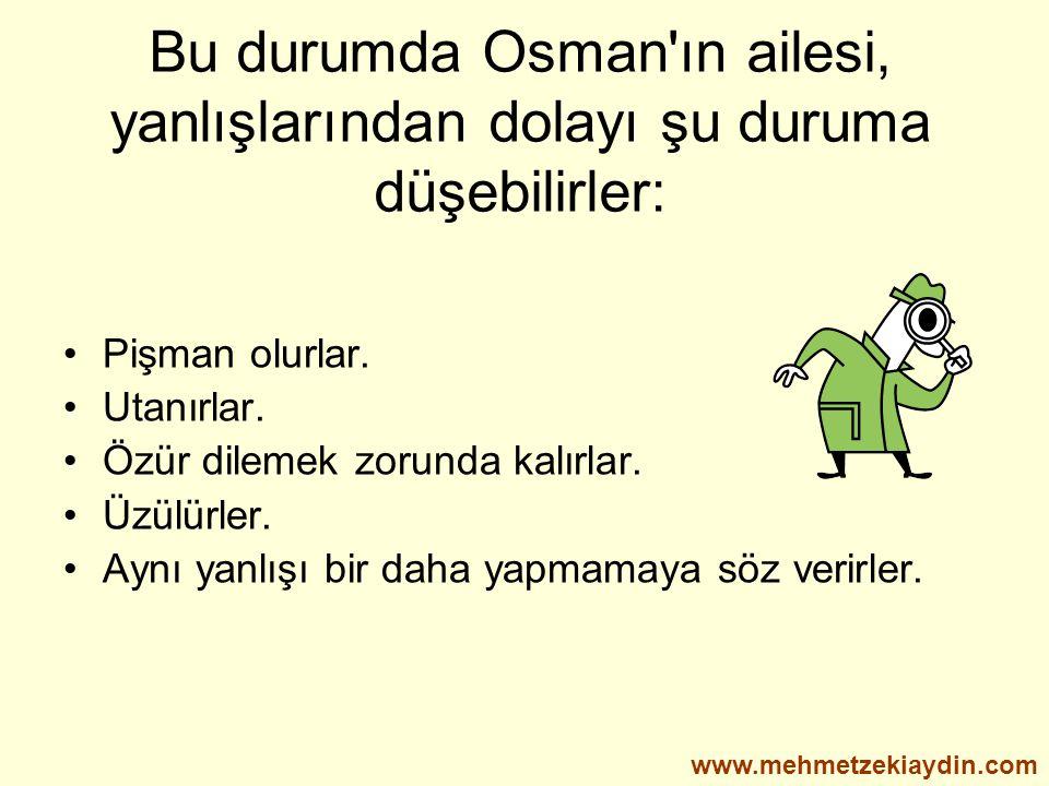 Bu durumda Osman'ın ailesi, yanlışlarından dolayı şu duruma düşebilirler: Pişman olurlar. Utanırlar. Özür dilemek zorunda kalırlar. Üzülürler. Aynı ya