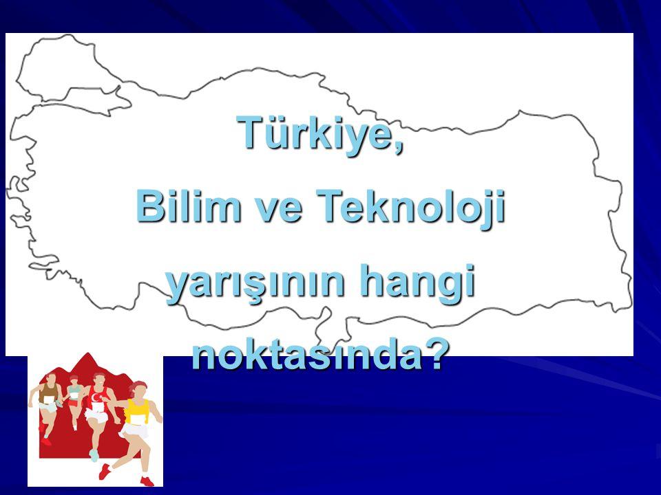 Türkiye, Bilim ve Teknoloji yarışının hangi noktasında?