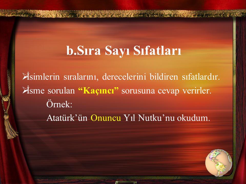 """b.Sıra Sayı Sıfatları  İsimlerin sıralarını, derecelerini bildiren sıfatlardır.  İsme sorulan """"Kaçıncı"""" sorusuna cevap verirler. Örnek: Atatürk'ün O"""