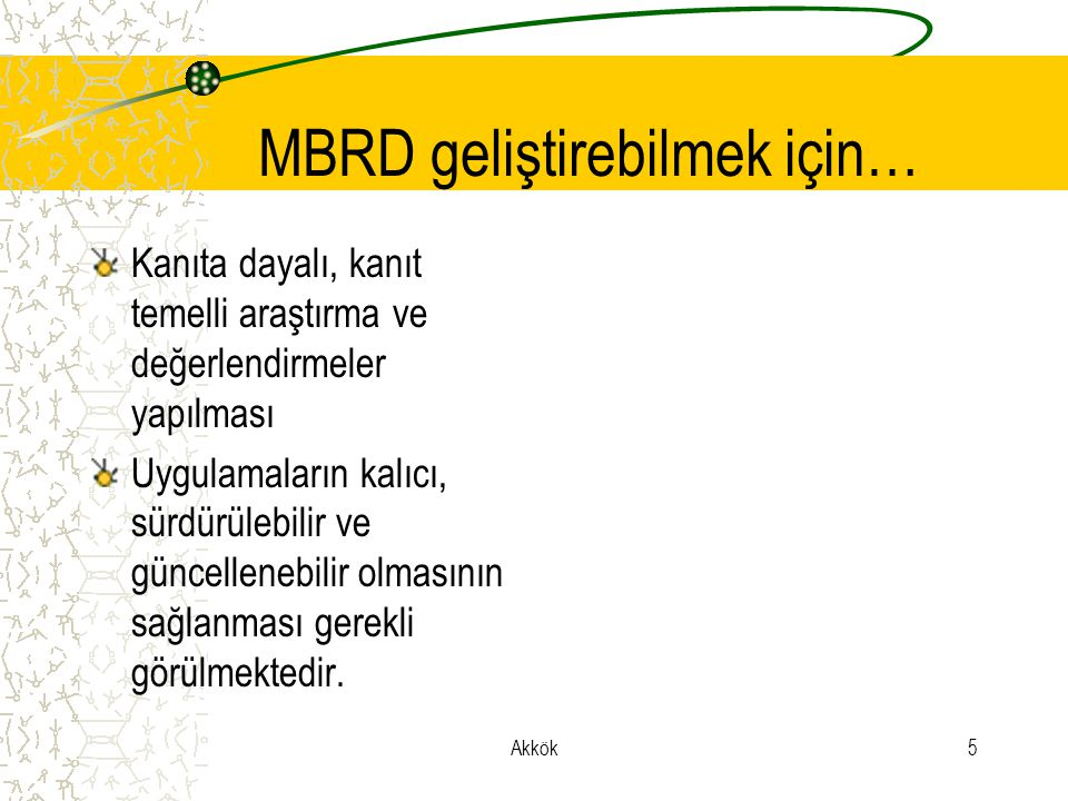 Akkök5 MBRD geliştirebilmek için… Kanıta dayalı, kanıt temelli araştırma ve değerlendirmeler yapılması Uygulamaların kalıcı, sürdürülebilir ve güncellenebilir olmasının sağlanması gerekli görülmektedir.