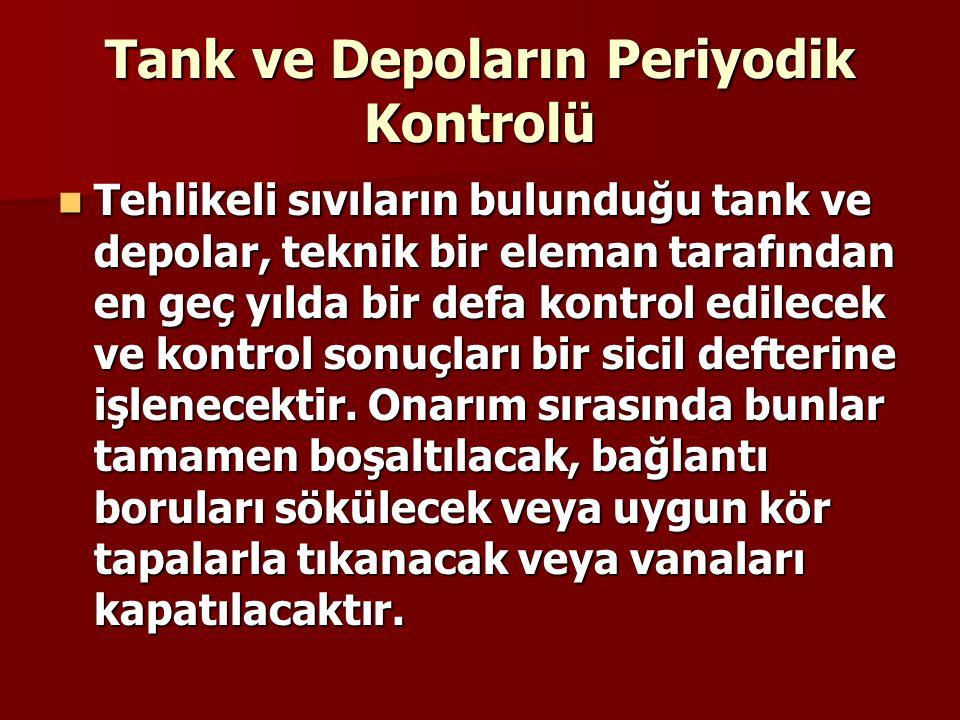 Tank ve Depoların Periyodik Kontrolü Tehlikeli sıvıların bulunduğu tank ve depolar, teknik bir eleman tarafından en geç yılda bir defa kontrol edilecek ve kontrol sonuçları bir sicil defterine işlenecektir.
