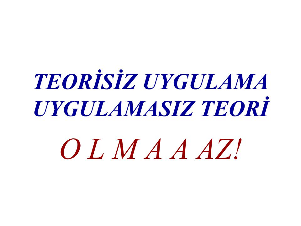TEORİSİZ UYGULAMA UYGULAMASIZ TEORİ O L M A A AZ!