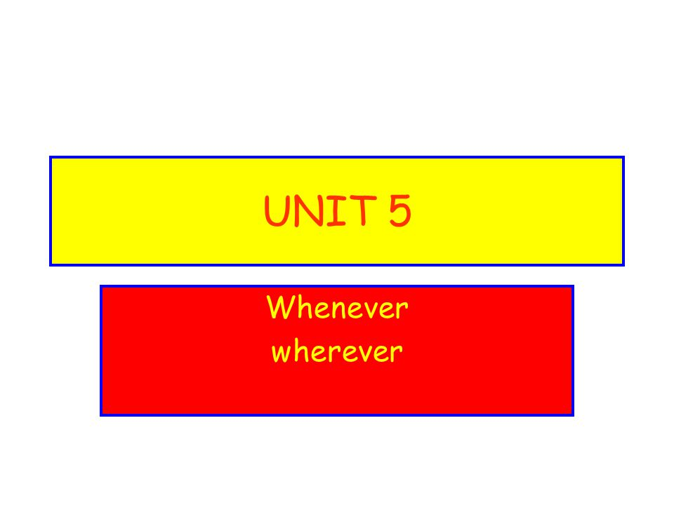 UNIT 5 Whenever wherever