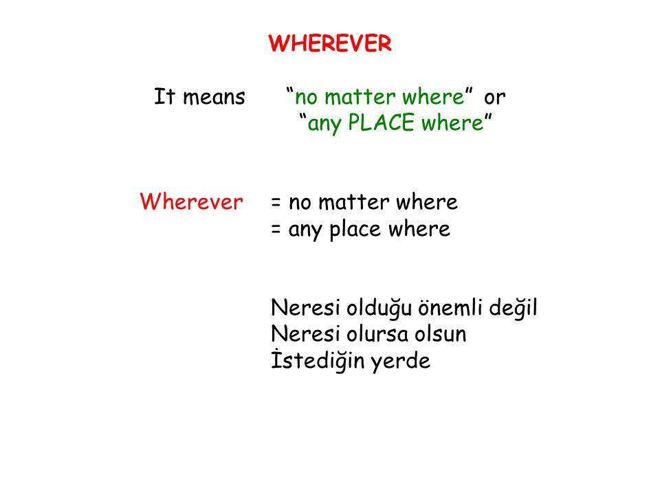 WHEREVER It means no matter where or any PLACE where Wherever= no matter where = any place where Neresi olduğu önemli değil Neresi olursa olsun İstediğin yerde