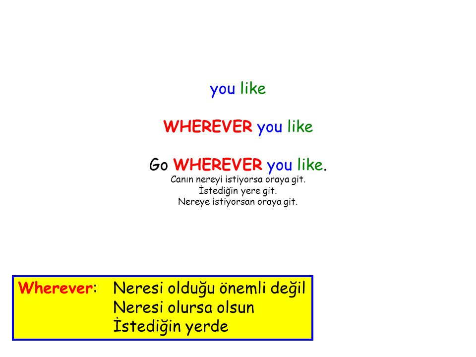 you like WHEREVER you like Go WHEREVER you like. Canın nereyi istiyorsa oraya git.