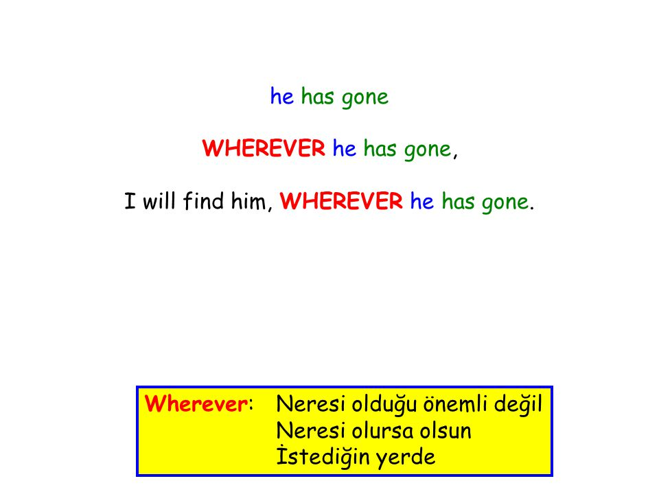 he has gone WHEREVER he has gone, I will find him, WHEREVER he has gone.