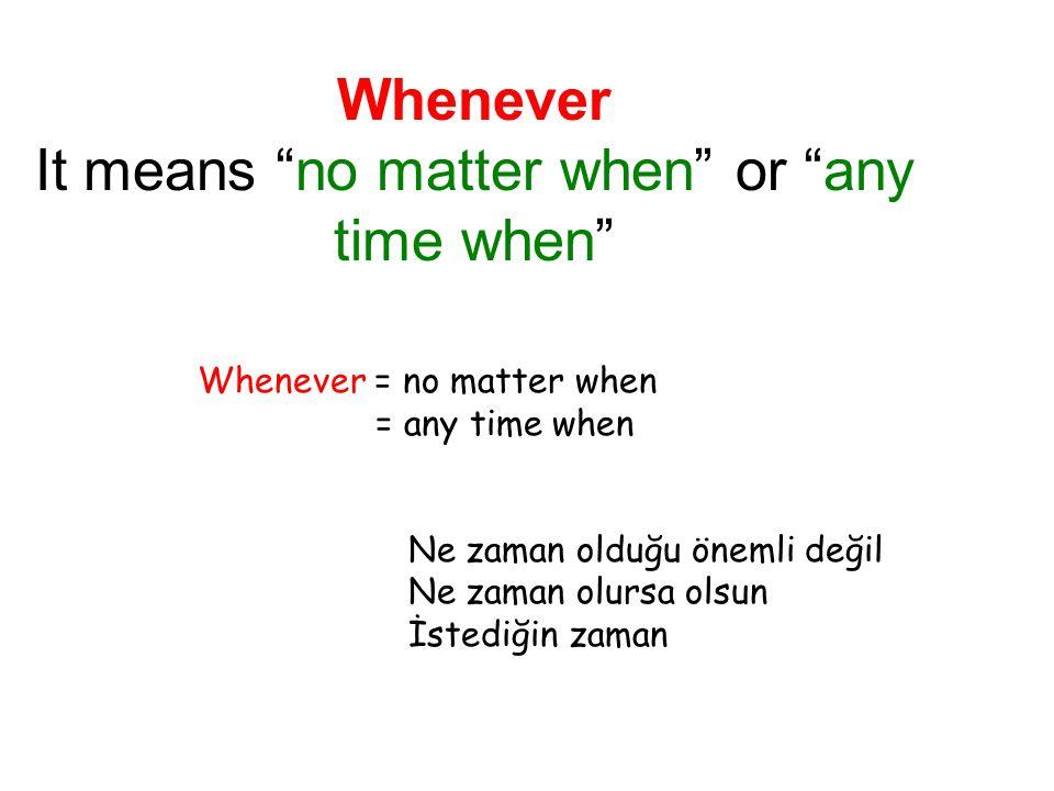 "Whenever It means ""no matter when"" or ""any time when"" Whenever = no matter when = any time when Ne zaman olduğu önemli değil Ne zaman olursa olsun İst"