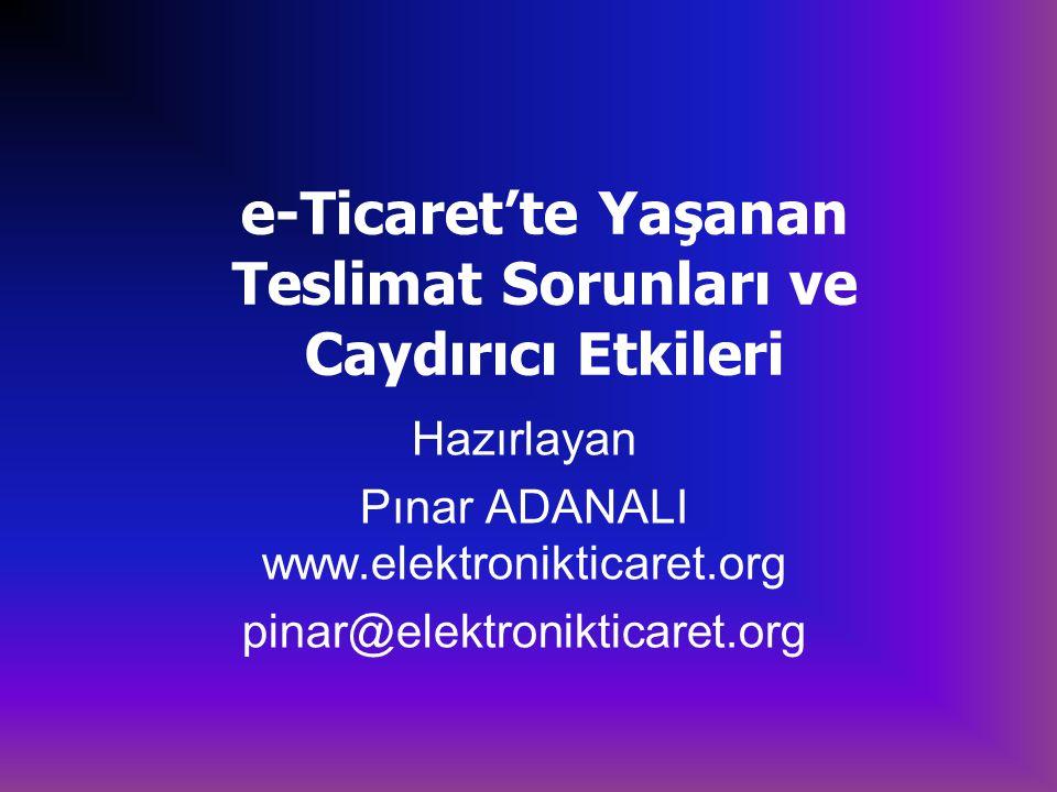 e-Ticaret'te Yaşanan Teslimat Sorunları ve Caydırıcı Etkileri Hazırlayan Pınar ADANALI www.elektronikticaret.org pinar@elektronikticaret.org
