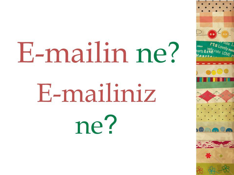 E-mailin ne? E-mailiniz ne ?