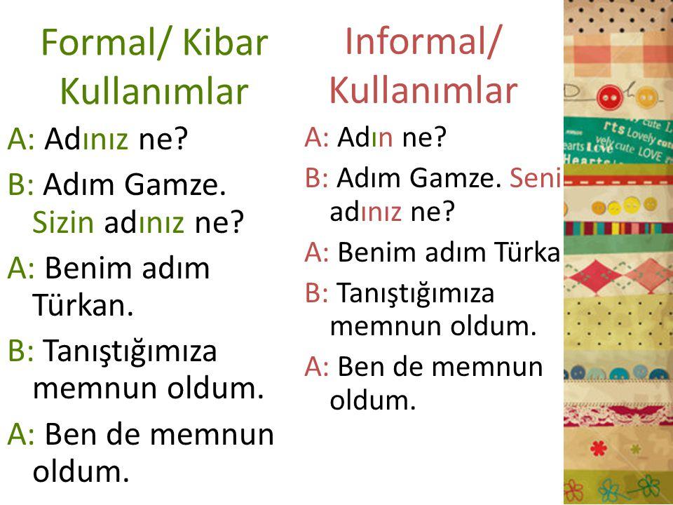 Formal/ Kibar Kullanımlar A: Adınız ne? B: Adım Gamze. Sizin adınız ne? A: Benim adım Türkan. B: Tanıştığımıza memnun oldum. A: Ben de memnun oldum. A