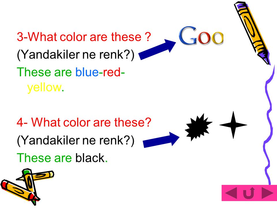 1-What color is it . (Bu ne renk?) It is yellow. 2-What color are these .