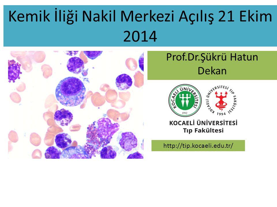 Kemik İliği Nakil Merkezi Açılış 21 Ekim 2014 Prof.Dr.Şükrü Hatun Dekan http://tip.kocaeli.edu.tr/