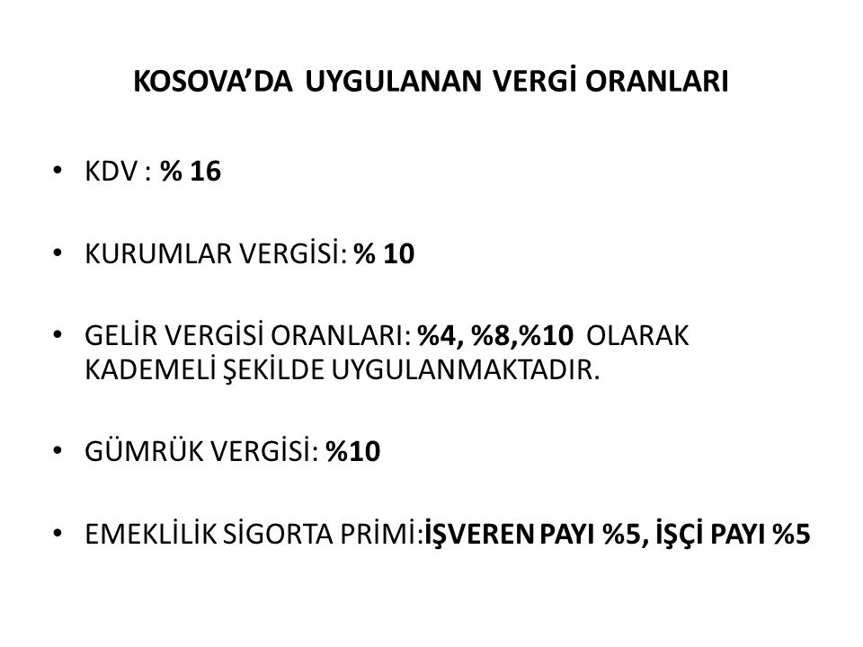 KOSOVA'DA UYGULANAN VERGİ ORANLARI KDV : % 16 KURUMLAR VERGİSİ: % 10 GELİR VERGİSİ ORANLARI: %4, %8,%10 OLARAK KADEMELİ ŞEKİLDE UYGULANMAKTADIR.