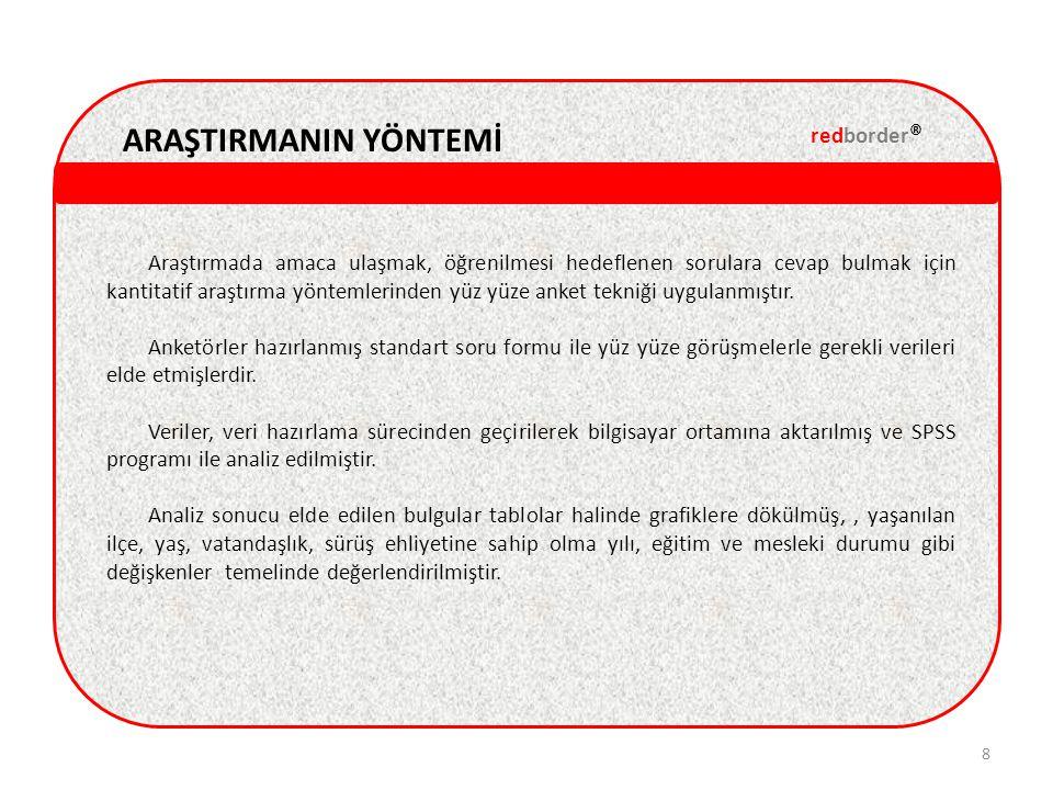 ARAŞTIRMANIN ÖRNEKLEMİ redborder ® 9 Araştırmanın hedef nüfusu, 2011 DPÖ nüfus sayımı verileri esas alınarak, Kuzey Kıbrıs'ta yaşayan 18 yaş üstü De Jure nüfusta sürücü ehliyetine sahip kişilerdir.