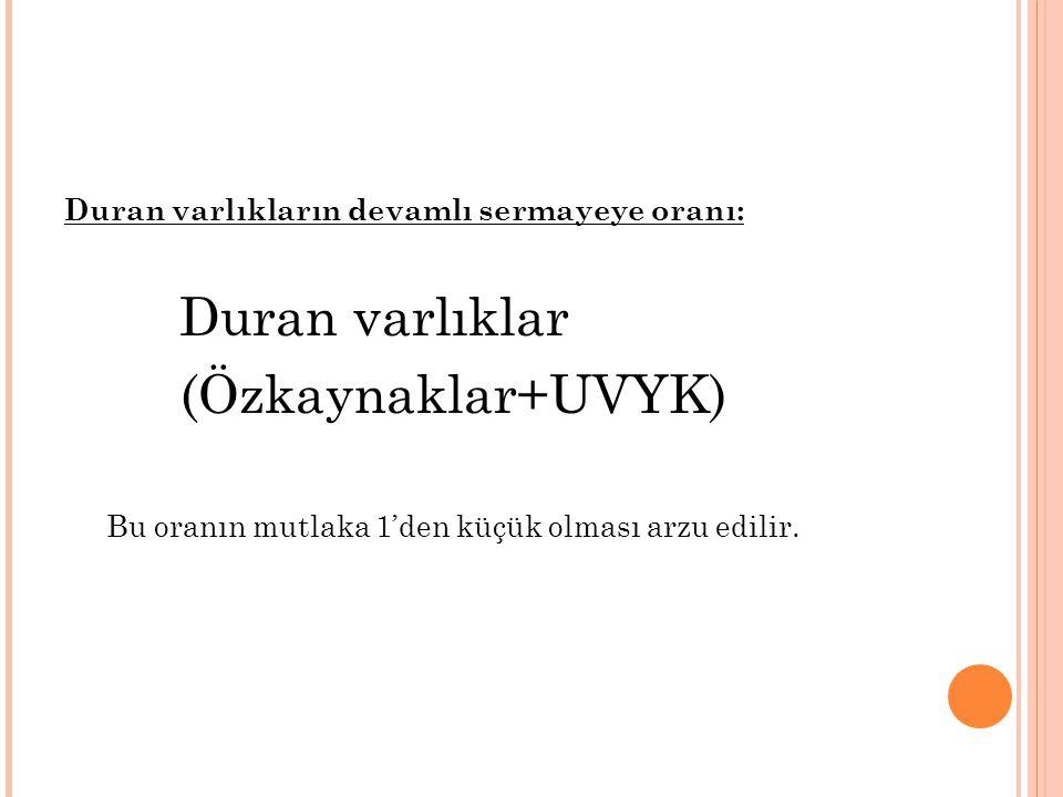 Duran varlıkların devamlı sermayeye oranı: Duran varlıklar (Özkaynaklar+UVYK) Bu oranın mutlaka 1'den küçük olması arzu edilir.